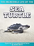 img - for The Incredible Life of the Sea Turtle: Fun Animal Ebooks for Adults & Kids 7 and Up With Incredible Photos (Exploring Our Incredible World Series) book / textbook / text book