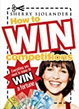 Sherry Sjolander How to Win Competitions: Everything you Need to Know to Win a Fortune