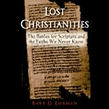 Lost Christianities: The Battles of Scripture and the Faiths We Never Knew (Unabridged)