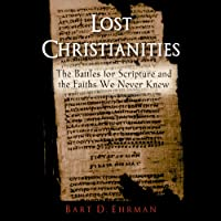 Lost Christianities: The Battles of Scripture and the Faiths We Never Knew (       UNABRIDGED) by Bart D. Ehrman Narrated by Matthew Kugler