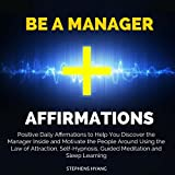 Be a Manager Affirmations: Positive Daily Affirmations to Help You Discover the Manager Inside and Motivate the People Around Using the Law of Attraction