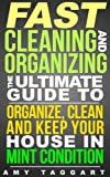 Cleaning And Organizing: FAST! The Ultimate Guide to Organize, Clean & Keep Your House in Mint Condition (Cleaning, Cleaning House, Organizing, Organization, ... Minimalism, Housekeeping, Time Management)