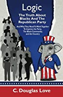 Logic: The Truth About Blacks and the Republican Party: And Why They Need To Work Together To Improve The Party, The Black Community, And The Country