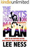 The Sports Motivation Master Plan: How To Go Further Faster and Achieve Your Sporting Dream