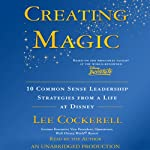 Creating Magic: 10 Common Sense Leadership Strategies from a Life at Disney | Lee Cockerell