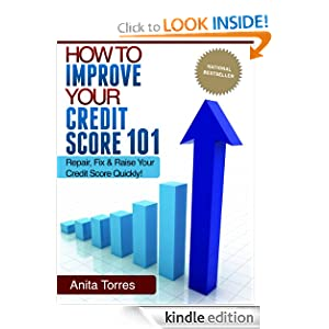 How To Improve Your Credit Score 101 - Repair, Fix And Raise Your Credit Score Quickly! Anita Torres