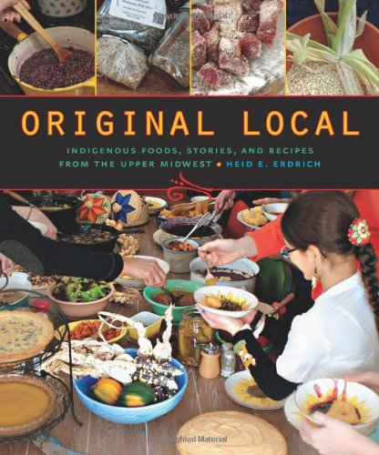 Original Local: Indigenous Foods, Stories, and Recipes from the Upper Midwest by Heid E. Erdrich
