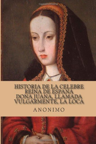 Historia de la celebre Reina de Espana Dona Juana, llamada vulgarmente, La Loca (Spanish Edition)