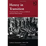 Heresy In Transition: Transforming Ideas Of Heresy In Medieval And Early Modern Europe (Catholic Christendom,...