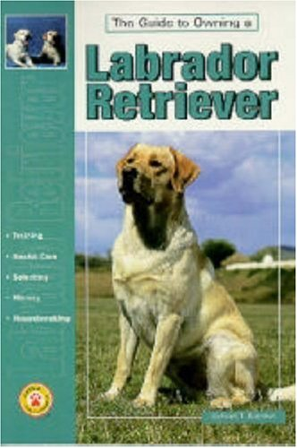 Guide to Owning a Labrador Retriever : Puppy Care, Retrieving, Training, History, Health, Breed Standard, RICHARD T. BURROWS