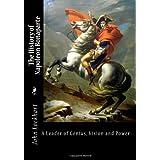 The History of Napoleon Bonaparte: A Leader of Genius, Vision and Power ~ John Lockhart