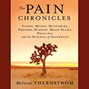 The Pain Chronicles: Cures, Myths, Mysteries, Prayers, Diaries, Brain Scans, Healing, and the Science of Suffering | [Melanie Thernstrom]