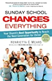 Sunday School Changes Everything: Your Church's Best Opportunity to Reach the Next Generation for Christ (0830764070) by Mears, Henrietta C.