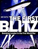 Ian Castle The First Blitz: Bombing London in the First World War (General Military)