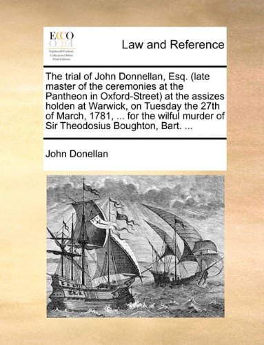 The trial of John Donnellan, Esq. (late master of the ceremonies at the Pantheon in Oxford-Street) at the assizes holden at Warwick, on Tuesday the ... murder of Sir Theodosius Boughton, Bart. ...