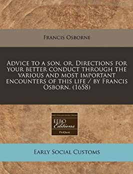 Advice to a son, or, Directions for your better conduct through the various and most important encounters of this life / by Francis Osborn. (1658