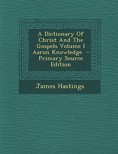 A Dictionary of Christ and the Gospels Volume I Aaron Knowledge - Primary Source Edition