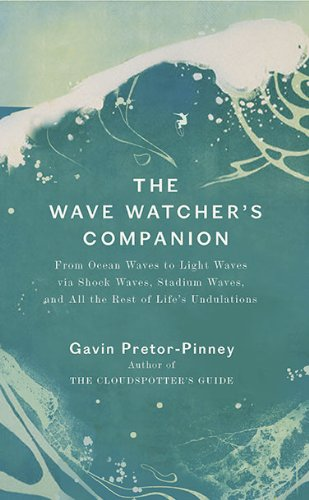 The Wave Watcher's Companion: From Ocean Waves to Light Waves Via Shock Waves, Stadium Waves, and All the Rest of Life's Undulations: Amazon.co.uk: Gavin Pretor-Pinney, David Rooney, Graham White: Books