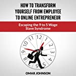 How to Transform Yourself from Employee to Online Entrepreneur: Escaping the 9 to 5 Wage Slave Syndrome | Omar Johnson
