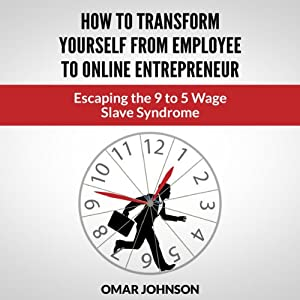 How to Transform Yourself from Employee to Online Entrepreneur: Escaping the 9 to 5 Wage Slave Syndrome | [Omar Johnson]