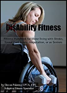 DisAbility Fitness (Fitness Handbook for those living with Stroke, Spinal cord injury, Amputation or as Seniors) by Devon Palermo