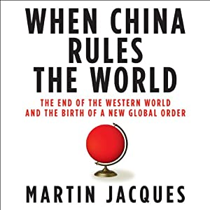 When China Rules the World: The End of the Western World and the Birth of a New Global Order | [Martin Jacques]
