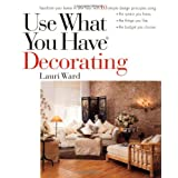 Use What You Have Decorating: Transform Your Home in One Hour with Ten Simple Design Principlesby Lauri Ward