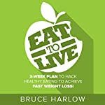 Eat to Live Diet: 3-Week Plan to Hack Healthy Eating & Achieve Fast Weight Loss! | Bruce Harlow