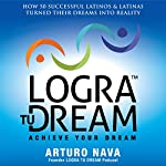 Logra Tu Dream: How 50 Successful Latinos & Latinas Turned Their Dreams Into Reality | Arturo Nava