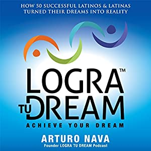 Logra Tu Dream: How 50 Successful Latinos & Latinas Turned Their Dreams Into Reality Audiobook