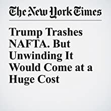 Trump Trashes NAFTA. But Unwinding It Would Come at a Huge Cost Other by Neil Irwin Narrated by Fleet Cooper