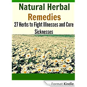 Natural Herbal Remedies: 27 Herbs to Fight Illnesses and Cure Sicknesses: (natural remedies, herbal remedies, herbs, heal yourself) (English Edition)