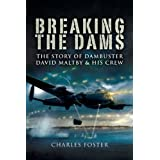 Breaking the Dams: The Story of Dambuster David Maltby and His Crewby Charles Foster