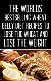 Wheat Belly: The Worlds Bestselling Wheat Belly Diet Recipes To Lose The Wheat and Lose The Weight
