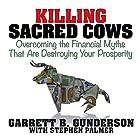 Killing Sacred Cows: Overcoming the Financial Myths That Are Destroying Your Prosperity Hörbuch von Garrett B. Gunderson Gesprochen von: Garrett B. Gunderson