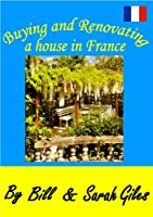 Buying & Renovating a House in France; Living the Dream; With over 600 technical French terms and words for Renovation. (Bill and Sarah Giles Travel Books. Book 7) (English Edition)
