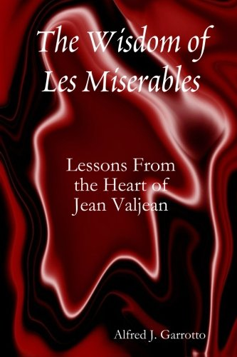 Book: The Wisdom of Les Miserables - Lessons From the Heart of Jean Valjean by Alfred J. Garrotto