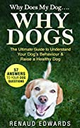 WHY DOES MY DOG...WHY DOGS: The Ultimate Guide To Understand Your Dog's Behaviour & Raise a Healthy Dog (1)