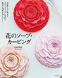 花のソープ・カービング: 初級から上級までステップアップしながら確実に技術が身につく!