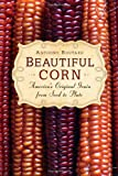 Beautiful Corn: America s Original Grain from Seed to Plate