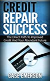 Credit Repair Success: The Direct Path To Improved Credit And Your Abundant Future (credit repair, credit card, credit score, debt free, earn money, saving money, millionaire)
