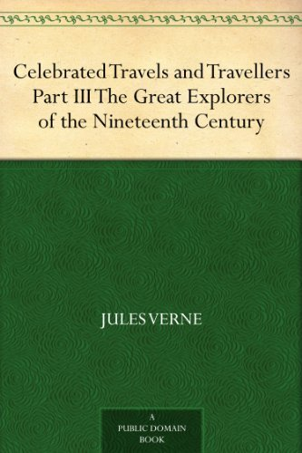 Jules Verne - Celebrated Travels and Travellers Part III. The Great Explorers of the Nineteenth Century (English Edition)