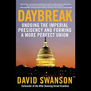 Daybreak: Undoing the Imperial Presidency and Forming a More Perfect Union | [David Swanson]