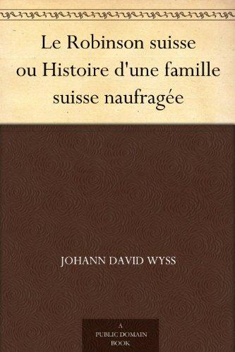 Johann David Wyss - Le Robinson suisse ou Histoire d'une famille suisse naufragée (French Edition)