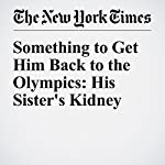 Something to Get Him Back to the Olympics: His Sister's Kidney | Jere Longman