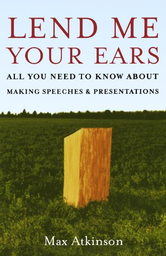 Lend Me Your Ears: All You Need to Know about Making Speeches and Presentations, by Max Atkinson