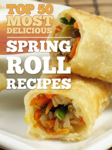 Top 50 Most Delicious Spring Roll Recipes (Egg rolls - Egg roll recipes) (Recipe Top 50's Book 21)