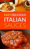 Easy Delicious Italian Sauces: Make Your Own Authentic Italian Sauces (Spaghetti Sauce Recipe, Pasta Sauce, Butter Sauce, Sauce Recipes, White Wine Sauce, Italian Pasta Sauce Recipes)
