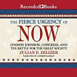 The Fierce Urgency of Now: Lyndon Johnson, Congress, and the Battle for the Great Society | Julian E. Zelizer