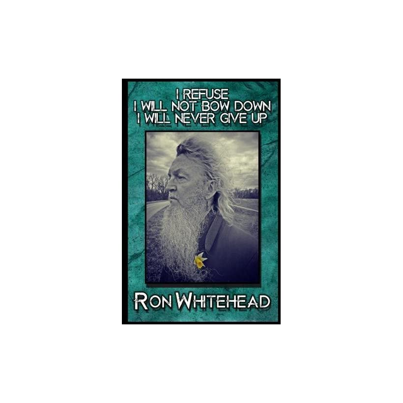 I Refuse I Will Not Bow Down I Will Never Give Up Selected poems, stories, writings by Ron Whitehead